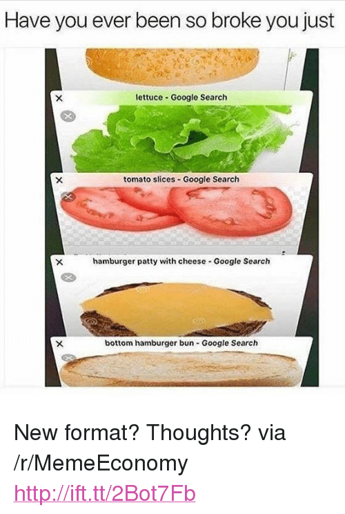"Google, Google Search, and Http: Have you ever been so broke you just  lettuce - Google Search  tomato slices-Google Search  hamburger patty with cheese Google Search  bottom hamburger bun Google Search <p>New format? Thoughts? via /r/MemeEconomy <a href=""http://ift.tt/2Bot7Fb"">http://ift.tt/2Bot7Fb</a></p>"
