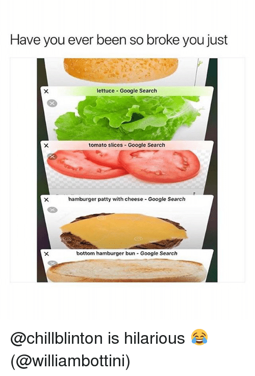 Google, Memes, and Google Search: Have you ever been so broke you just  lettuce Google Search  tomato slices -Google Search  hamburger patty with cheese Google Search  bottom hamburger bun Google Search @chillblinton is hilarious 😂 (@williambottini)