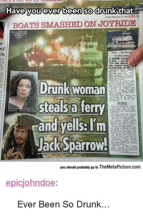 """jack sparrow: Have you ever been so drunk that..  BOATS SMASHIED ON JOYRIDE  Os  Drunk woman  steals a ferry  and yells: Tm  Jack Sparrow!  you should probably go to TheMetaPicture.comm <p><a href=""""https://epicjohndoe.tumblr.com/post/170189478423/ever-been-so-drunk"""" class=""""tumblr_blog"""">epicjohndoe</a>:</p>  <blockquote><p>Ever Been So Drunk…</p></blockquote>"""