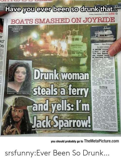 jack sparrow: Have you ever been so drunk that..  BOATS SMASHIED ON JOYRIDE  Os  Drunk woman  steals a ferry  and yells: Tm  Jack Sparrow!  you should probably go to TheMetaPicture.comm srsfunny:Ever Been So Drunk…