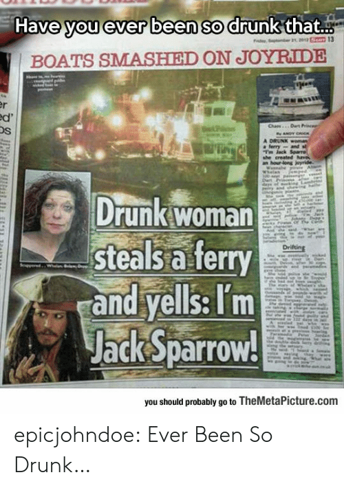 jack sparrow: Have you ever been so drunk that..  BOATS SMASHIED ON JOYRIDE  Os  Drunk woman  steals a ferry  and yells: Tm  Jack Sparrow!  you should probably go to TheMetaPicture.comm epicjohndoe:  Ever Been So Drunk…