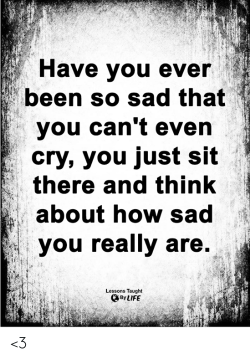 cant even: Have you ever  been so sad that  you can't even  cry, you just sit  there and think  about how sad  you really are.  Lessons Taught  By LIFE <3