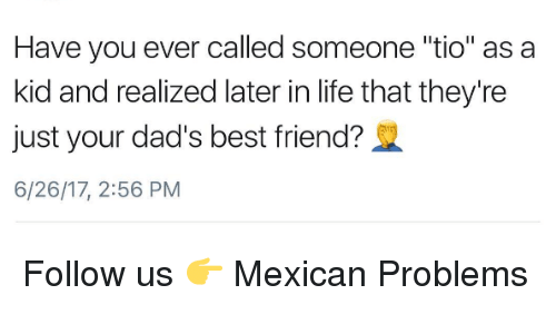 """Mexican Problems: Have you ever called someone """"tio"""" as a  kid and realized later in life that they're  just your dad's best friend?  6/26/17, 2:56 PM Follow us 👉 Mexican Problems"""