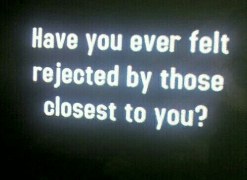 Closest: Have you ever felt  rejected by those  closest to you?