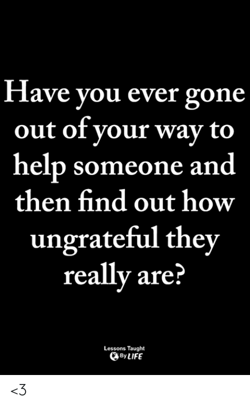 Life, Memes, and Help: Have you ever gone  out of vour way to  help someone and  then find out how  ungrateful they  really are?  Lessons Taught  By LIFE <3