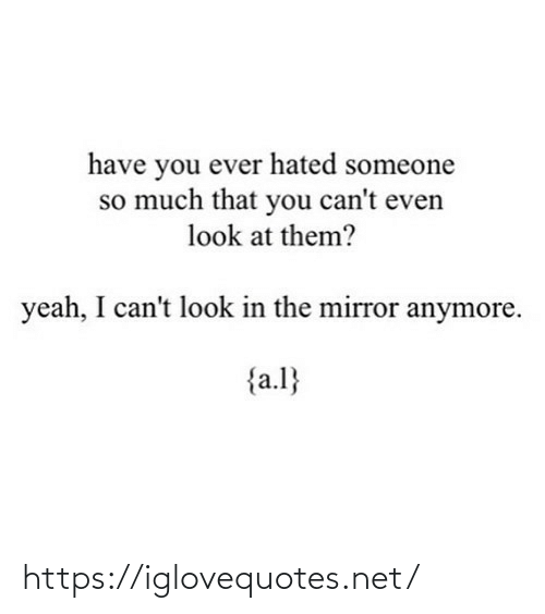 Mirror: have you ever hated someone  so much that you can't even  look at them?  yeah, I can't look in the mirror anymore.  {a.l} https://iglovequotes.net/