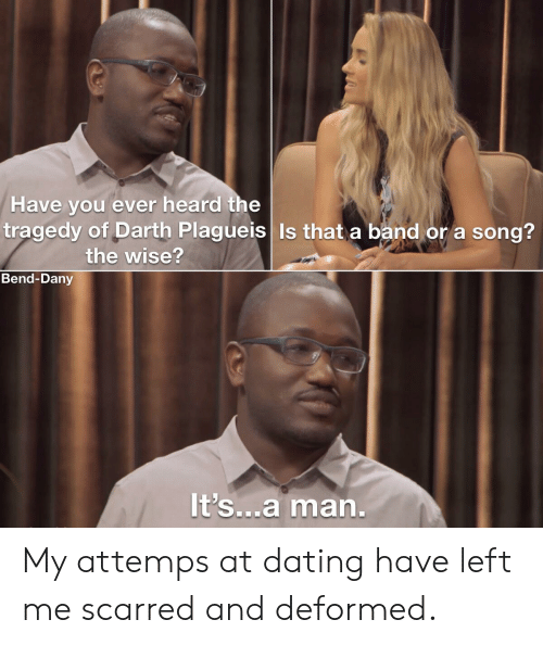 Dating, Band, and A Song: Have you ever heard the  tragedy of Darth Plagueis Is that a band or a song?  the wise?  Bend-Dany  It's...a man. My attemps at dating have left me scarred and deformed.