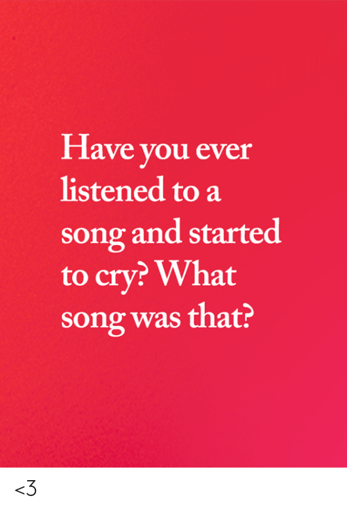 Memes, A Song, and 🤖: Have you ever  listened to a  song and started  to cry? What  song was that? <3