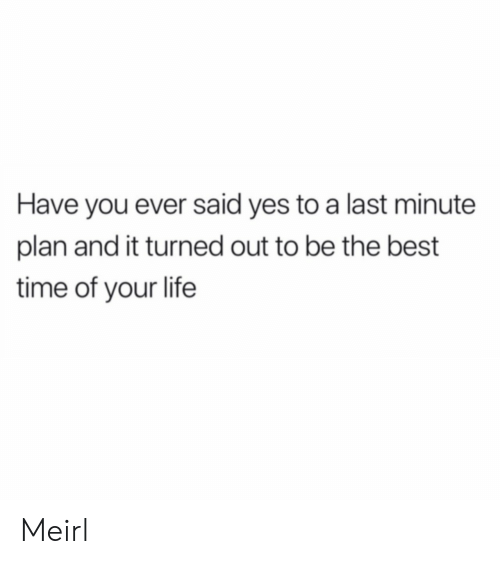 Life, Best, and Time: Have you ever said yes to a last minute  plan and it turned out to be the best  time of your life Meirl