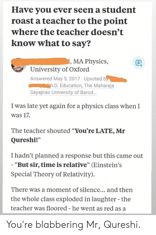 "Facepalm, Roast, and Teacher: Have you ever seen a student  roast a teacher to the point  where the teacher doesn't  know what to say?  i, MA Physics,  University of Oxford  Answered May 5, 2017 Upvoted by  Sh.D. Education, The Maharaja  Sayajirao University of Barod...  I was late yet again for a physics class when I  was 17  The teacher shouted ""You're LATE, Mr  Qureshi!""  I hadn't planned a response but this came out  - ""But sir, time is relative"" (Einstein's  Special Theory of Relativity).  There was a moment of silence... and then  the whole class exploded in laughter - the  teacher was floored - he went as red as a You're blabbering Mr, Qureshi."