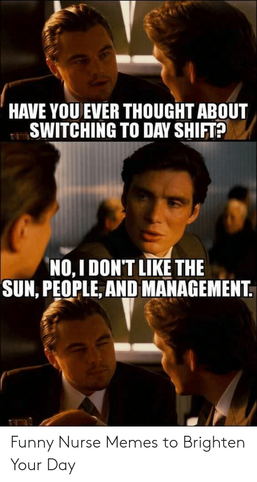 Funny Nurse Memes: HAVE YOU EVER THOUGHT ABOUT  SWITCHING TO DAY SHIFT?  NO, IDONT LIKE THE  SUN, PEOPLE, AND MANAGEMENT Funny Nurse Memes to Brighten Your Day