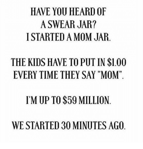 """jarred: HAVE YOU HEARD OF  A SWEAR JAR?  I STARTED A MOM JAR.  THE KIDS HAVE TO PUT IN $1.00  EVERY TIME THEY SAY """"MOM""""  02  95  IM UP TO $59 MILLION  WE STARTED 30 MINUTES AGO"""