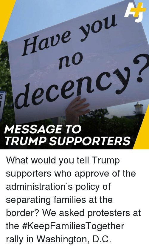 Trump Supporters: Have you  no  decency?  MESSAGE TO  TRUMP SUPPORTERS What would you tell Trump supporters who approve of the administration's policy of separating families at the border?   We asked protesters at the #KeepFamiliesTogether rally in Washington, D.C.