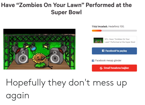 "Kisi: Have ""Zombies On Your Lawn"" Performed at the  Super Bowl  1 kisi imzaladı. Hedefimiz 100  NFL: Have ""Zombies on Your  Lawn"" Performed at the Super Bowl  f Facebook'ta paylaş  f Facebook mesaji gönder  G Gmail hesabına bağlan Hopefully they don't mess up again"