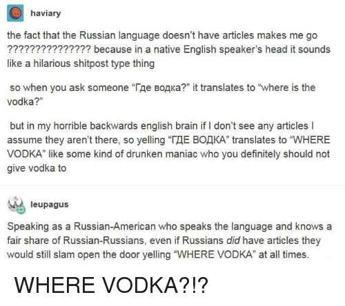 """Definitely, Head, and American: haviary  the fact that the Russian language doesn't have articles makes me go  ??????????????? because in a native English speaker's head it sounds  like a hilarious shitpost type thing  so when you ask someone """"Где водка?"""" it translates to """"where is the  vodka?""""  but in my horrible backwards english brain if I don't see any articles I  assume they aren't there, so yelling """"ГДЕ ВОДКА"""" translates to """"WHERE  VODKA"""" like some kind of drunken maniac who you definitely should not  give vodka to  leupagus  Speaking as a Russian-American who speaks the language and knows a  fair share of Russian-Russians, even if Russians did have articles they  would still slam open the door yelling """"WHERE VODKA"""" at all times. WHERE VODKA?!?"""