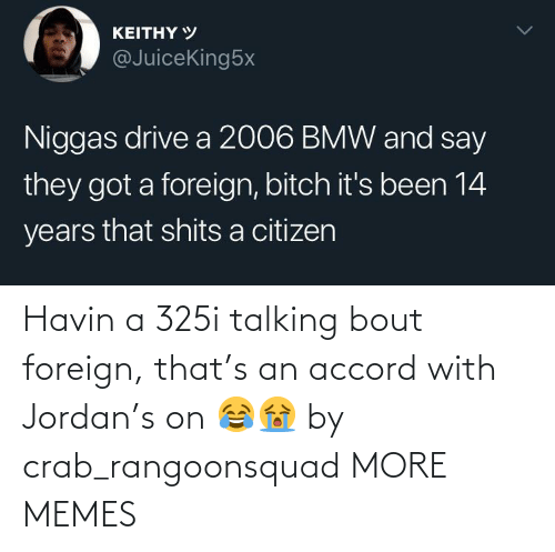 talking: Havin a 325i talking bout foreign, that's an accord with Jordan's on 😂😭 by crab_rangoonsquad MORE MEMES