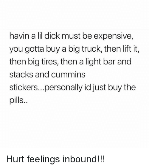 Stacks: havin a lil dick must be expensive,  you gotta buy a big truck, then lift it,  then big tires, then a light bar and  stacks and cummins  stickers....personally id just buy the  pills. Hurt feelings inbound!!!