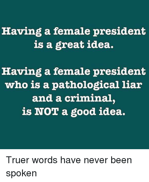 truer words have never been spoken: Having a female president  is a great idea.  Having a female president  who is a pathological liar  and a criminal.  is NOT a good idea. Truer words have never been spoken