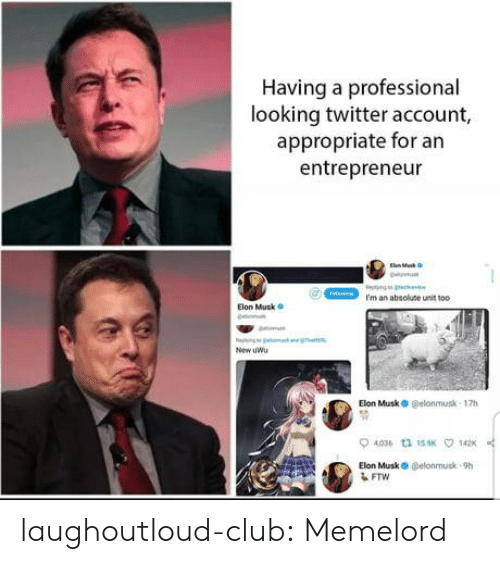 Entrepreneur: Having a professional  looking twitter account,  appropriate for an  entrepreneur  I'm an absolute unit too  Elon Musk  New uWu  Elon MuskO @elonmusk 17h  4036 th 15K  142  Elon Musk O @elonnusk-9h  FTW laughoutloud-club:  Memelord