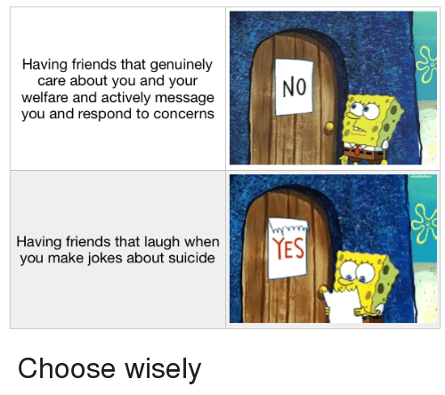 Friends, SpongeBob, and Jokes: Having friends that genuinely  care about you and your  welfare and actively message  you and respond to concerns  NO  Having friends that laugh whenYS  you make jokes about suicide