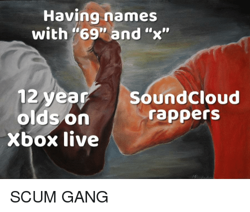"xbox live: Having names  with ""69"" and ""x""  12 year SoundCloud  oldson  rappers  Xbox live SCUM GANG"