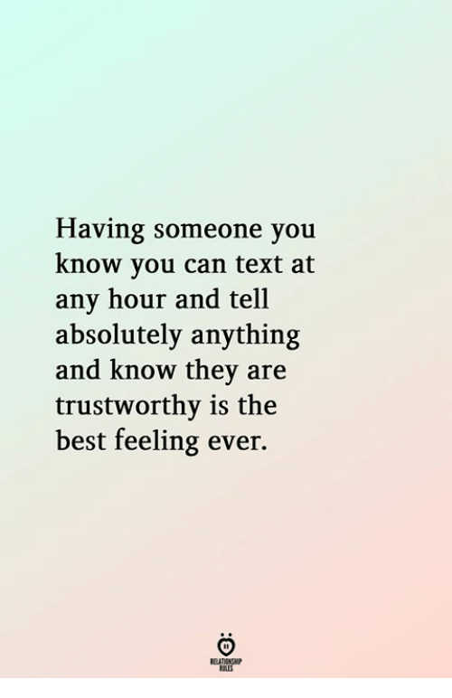 Best, Text, and Can: Having someone you  know vou can text at  any hour and tell  absolutely anything  and know they are  trustworthy is the  best feeling ever.  ELATIONGH  KSLES