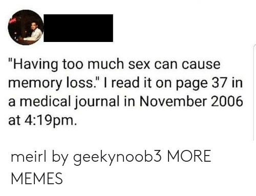 "Dank, Memes, and Sex: ""Having too much sex can cause  memory loss."" I read it on page 37 in  a medical journal in November 2006  at 4:19pm meirl by geekynoob3 MORE MEMES"