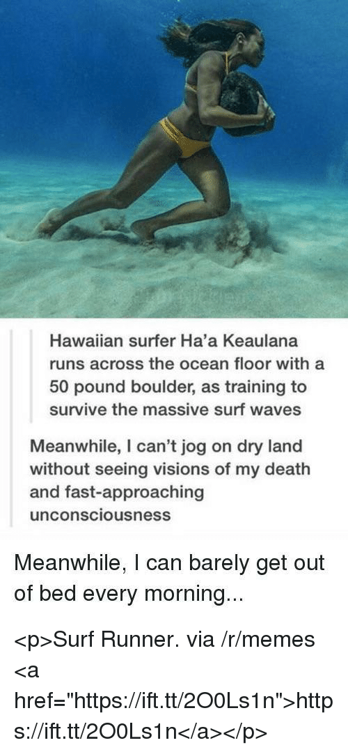 """Memes, Waves, and Death: Hawaiian surfer Ha'a Keaulana  runs across the ocean floor with a  50 pound boulder, as training to  survive the massive surf waves  Meanwhile, I can't jog on dry land  without seeing visions of my death  and fast-approaching  unconsciousness  Meanwhile, I can barely get out  of bed every morning... <p>Surf Runner. via /r/memes <a href=""""https://ift.tt/2O0Ls1n"""">https://ift.tt/2O0Ls1n</a></p>"""