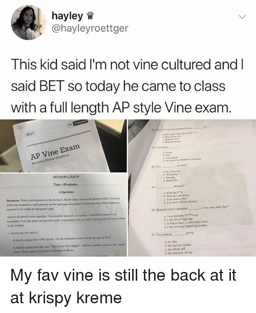 """Clothes, Hoe, and Krispy Kreme: hayley  @hayleyroettger  This kid said I'm not vine cultured and l  said BET so today he came to class  with a full length AP style Vine exam  2017  ne Exam  Mul  SECTION 1, Part B  Time-50 minutes  4 Questions  Directioas: Wieyourposes ia the Section I, Part B: Shoe Anrwer Respone boskir Yo  wne your regoese to esch qursion oe the lined page denignabed for shut reiponse Fach iespo  espected Sofit within in drupued page  t What are you doing  c. Your moms a hoe  d You were a faided abortion  a 1 was peobobly F*up  b. I was not of legal age  c. b was so hazy I could tae cols  d. I was too buty reipecting womes  31) """"I'm washing  """" b  a. my sins  b me and my clothes  c my whole self  d. the misority off me My fav vine is still the back at it at krispy kreme"""