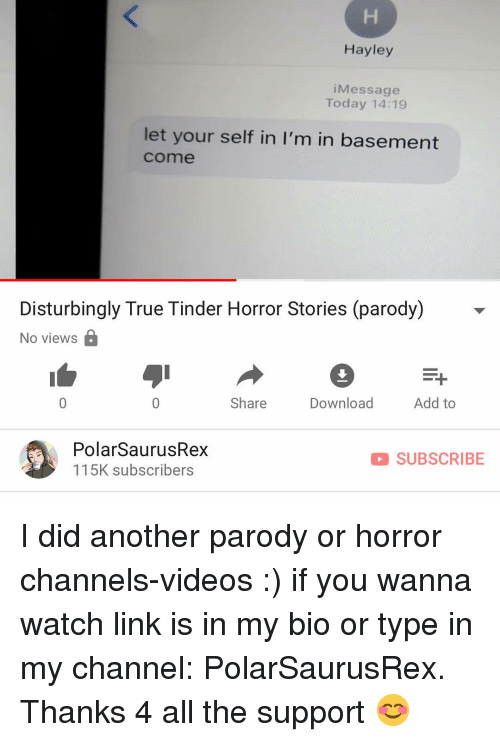 Memes, Tinder, and True: Hayley  iMessage  Today 14:19  let your self in I'm in basement  come  Disturbingly True Tinder Horror Stories (parody  No views É  Share  Download  Add to  PolarSaurusRex  115K subscribers  SUBSCRIBE I did another parody or horror channels-videos :) if you wanna watch link is in my bio or type in my channel: PolarSaurusRex. Thanks 4 all the support 😊