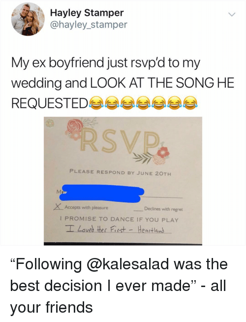 """The Best Decision I Ever Made: Hayley Stamper  @hayley_stamper  My ex boyfriend just rsvp'd to my  wedding and LOOK AT THE SONG HE  REQUESTED 부부부부부부  PLEASE RESPOND BY JUNE 20TH  XAccepts with pleasure  Declines with regret  I PROMISE TO DANCE IF YOU PLAY """"Following @kalesalad was the best decision I ever made"""" - all your friends"""