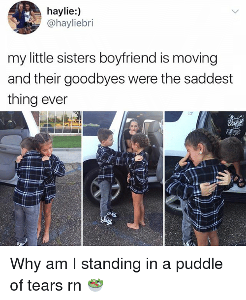 Saddest Thing Ever: haylie:)  @hayliebri  my little sisters boyfriend is moving  and their goodbyes were the saddest  thing ever Why am I standing in a puddle of tears rn 🥗