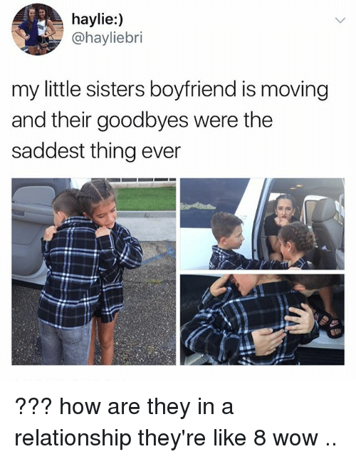 —˜: haylie:)  @hayliebri  my little sisters boyfriend is moving  and their goodbyes were the  saddest thing ever ??? how are they in a relationship they're like 8 wow ..
