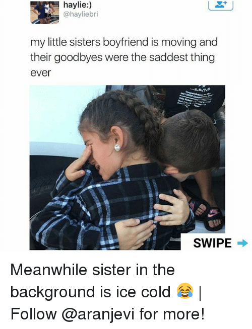Saddest Thing Ever: haylie:)  @hayliebri  my little sisters boyfriend is moving and  their goodbyes were the saddest thing  ever  s,6,7,8  927  SWIPE Meanwhile sister in the background is ice cold 😂 | Follow @aranjevi for more!