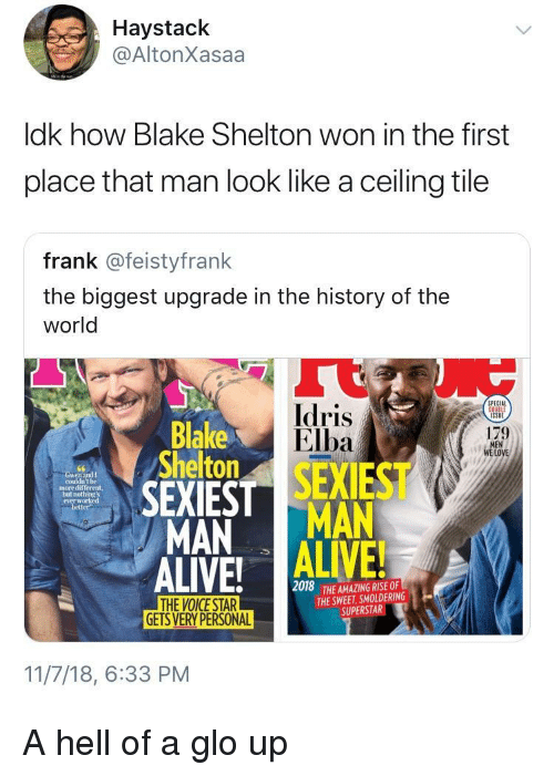 History Of The: Haystack  @AltonXasaa  ldk how Blake Shelton won in the first  place that man look like a ceiling tile  frank @feistyfrank  the biggest upgrade in the history of the  world  Idris  Elba  PECIAL  Blake  Shelton  179  LOVE  couldn't be  more different,  not  everw  better  MAN MAN  2018  THE AMAZING RISE OF  THE SWEET, SMOLDERING  SUPERSTAR  GETS VERY PERSONAL  11/7/18, 6:33 PM A hell of a glo up