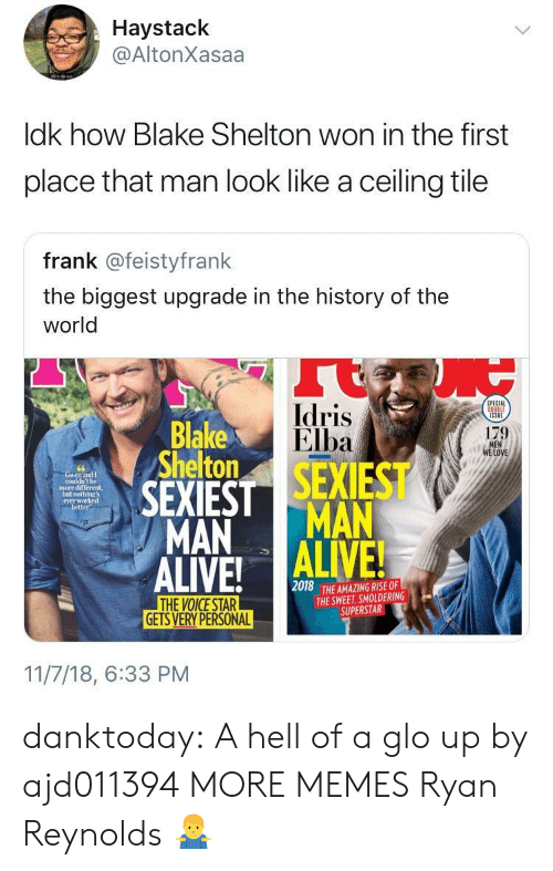 History Of The: Haystack  @AltonXasaa  ldk how Blake Shelton won in the first  place that man look like a ceiling tile  frank @feistyfrank  the biggest upgrade in the history of the  world  Idris  Elba  PECIAL  Blake  Shelton  179  LOVE  couldn't be  more different,  not  everw  better  MAN MAN  2018  THE AMAZING RISE OF  THE SWEET, SMOLDERING  SUPERSTAR  GETS VERY PERSONAL  11/7/18, 6:33 PM danktoday:  A hell of a glo up by ajd011394 MORE MEMES  Ryan Reynolds 🤷♂️