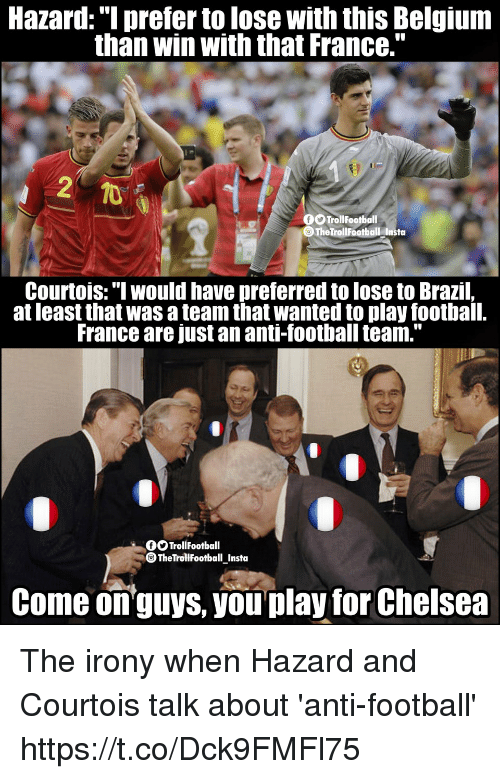 "Belgium, Chelsea, and Football: Hazard: ""I prefer to lose with this Belgium  than win with that France.""  TrollFootball  TheTrollFootball Insta  Courtois:"" would have preferred to lose to Brazil,  at least that was a team that wanted to play football.  France are just an anti-football team.""  OOTrollFootball  TheTrollfootball_Insta  Come onguys, you play for Chelsea The irony when Hazard and Courtois talk about 'anti-football' https://t.co/Dck9FMFl75"