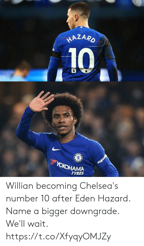 hazard: HAZARO  10   BAETE  YOKOHAMA  ALL  TYRES Willian becoming Chelsea's number 10 after Eden Hazard. Name a bigger downgrade. We'll wait. https://t.co/XfyqyOMJZy