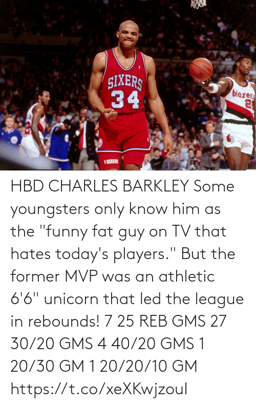 "reb: HBD CHARLES BARKLEY Some youngsters only know him as the ""funny fat guy on TV that hates today's players."" But the former MVP was an athletic 6'6"" unicorn that led the league in rebounds!    7 25 REB GMS 27 30/20 GMS 4 40/20 GMS 1 20/30 GM 1 20/20/10 GM  https://t.co/xeXKwjzouI"