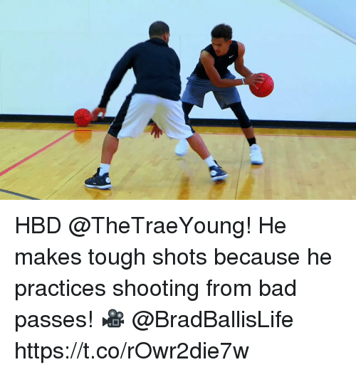 Bad, Memes, and Tough: HBD @TheTraeYoung!  He makes tough shots because he practices shooting from bad passes!   🎥 @BradBallisLife    https://t.co/rOwr2die7w