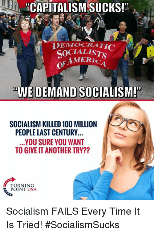 "America, Anaconda, and Memes: HCAPITALISM SUCKS!""  DEMOCRATI  SOCIALIST  AMERICA  of  WE DEMAND SOCIALISM!  SOCIALISM KILLED 100 MILLION  PEOPLE LAST CENTURY  YOU SURE YOU WANT  TO GIVE IT ANOTHER TRY??  NEN  TURNING  POINT USA Socialism FAILS Every Time It Is Tried! #SocialismSucks"