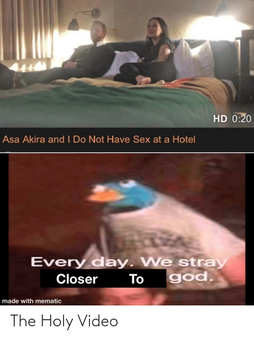 Hotel: HD 0:20  Asa Akira and I Do Not Have Sex at a Hotel  Every day. We stray  god.  Closer  To  made with mematic The Holy Video