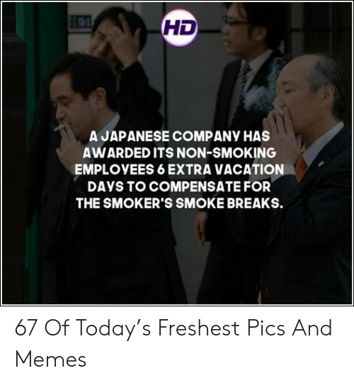Days To: HD  A JAPANESE COMPANY HAS  AWARDED ITS NON-SMOKING  EMPLOYEES 6 EXTRA VACATION  DAYS TO COMPENSATE FOR  THE SMOKER'S SMOKE BREAKS. 67 Of Today's Freshest Pics And Memes