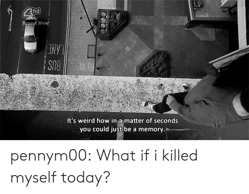 Tumblr, Weird, and Blog: hd  Brand Ne  It's weird how in a matter of seconds  you could just be a memory pennym00:  What if i killed myself today?
