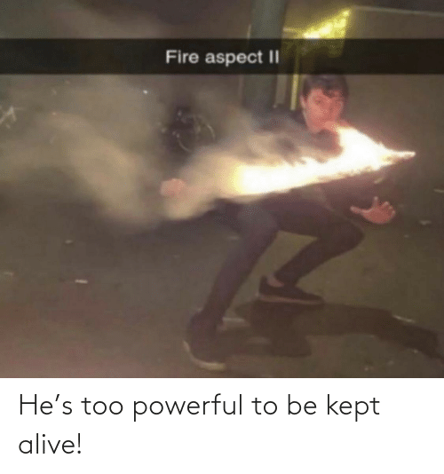 Too Powerful: He's too powerful to be kept alive!