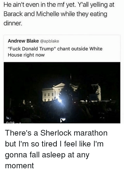 """Fuck Donald Trump: He ain't even in the mf yet. Y'all yelling at  Barack and Michelle while they eating  dinner.  Andrew Blake  @apblake  """"Fuck Donald Trump"""" chant outside White  House right now There's a Sherlock marathon but I'm so tired I feel like I'm gonna fall asleep at any moment"""