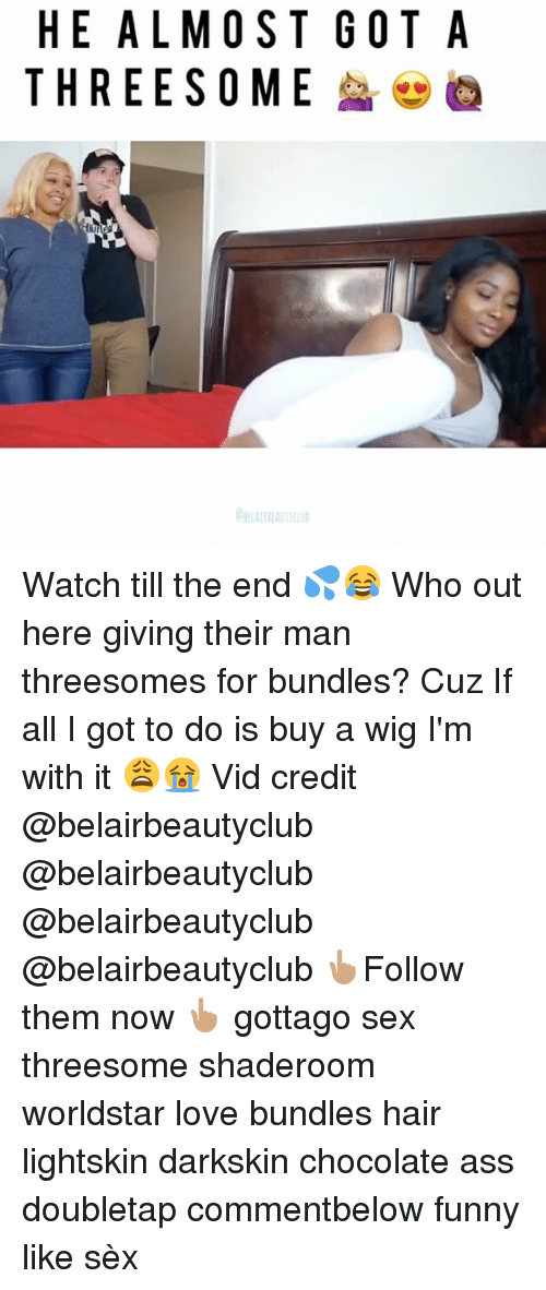 Darkskins: HE ALMOST GOT A  THREESOME :@@  Te  TE  SM  00  MS  LE  AE Watch till the end 💦😂 Who out here giving their man threesomes for bundles? Cuz If all I got to do is buy a wig I'm with it 😩😭 Vid credit @belairbeautyclub @belairbeautyclub @belairbeautyclub @belairbeautyclub 👆🏽Follow them now 👆🏽 gottago sex threesome shaderoom worldstar love bundles hair lightskin darkskin chocolate ass doubletap commentbelow funny like sèx