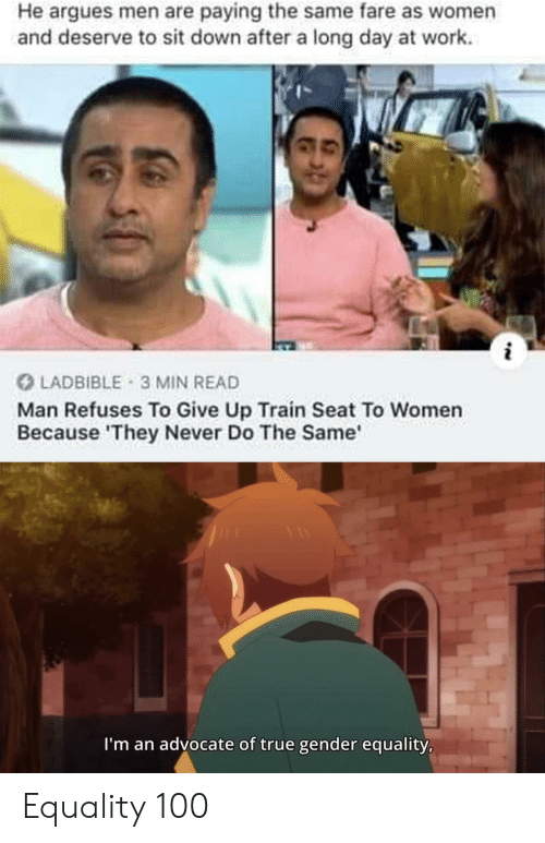 sit down: He argues men are paying the same fare as women  and deserve to sit down after a long day at work  LADBIBLE 3 MIN READ  Man Refuses To Give Up Train Seat To Women  Because 'They Never Do The Same  I'm an advocate of true gender equality, Equality 100