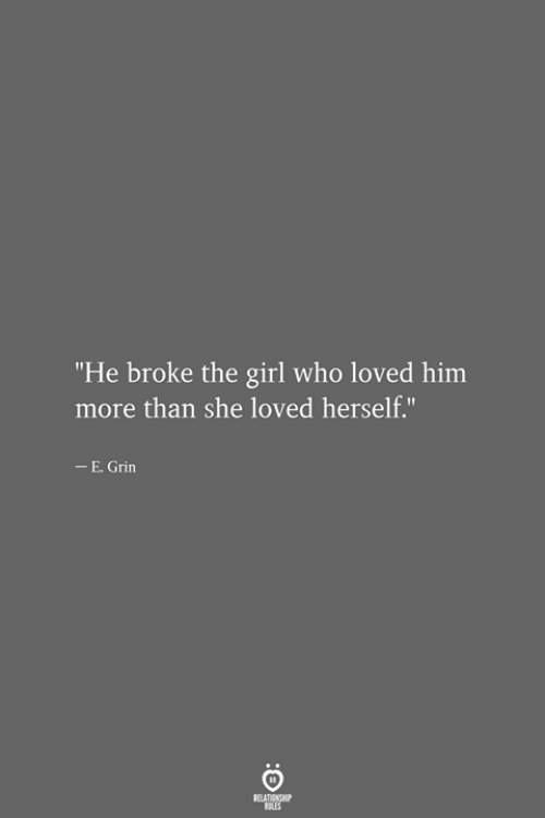 """Girl, Who, and Him: """"He broke the girl who loved him  more than she loved herself.""""  -E. Grin  RELATIONSHIP  LES"""
