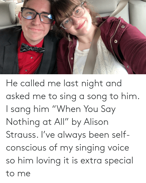 """Sang: He called me last night and asked me to sing a song to him. I sang him """"When You Say Nothing at All"""" by Alison Strauss. I've always been self-conscious of my singing voice so him loving it is extra special to me"""